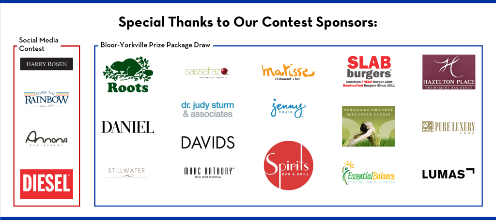 Special thanks to our contest sponsors: Social Media Contest: Harry Rosen, Over the Rainbow Jeans, Annona Restaurant, and Diesel. Bloor-Yorkville Prize Package Draw: Roots, Salon Daniel, Stillwater Spa, Lumas Gallery, Sassafraz, Dr. Judy Sturm Dentistry, Davids, Marc Anthony Salon, Matisse Restaurant, Jenny Craig, Spirits Bar and Restaurant, Hazelton Place Retirement Residence, Slab Burgers, Scollard Street Chinese Medicine Clinic, Essential Balance Holistic Health and Pure Luxury Magazine